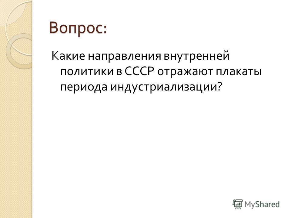 Вопрос : Какие направления внутренней политики в СССР отражают плакаты периода индустриализации ?