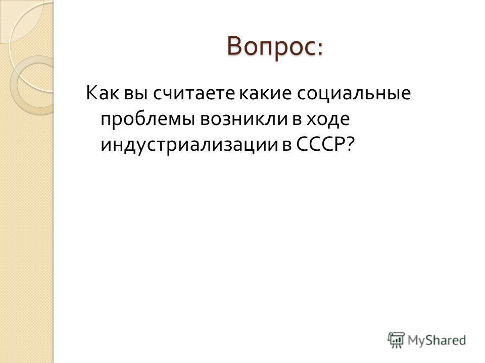 Вопрос : Как вы считаете какие социальные проблемы возникли в ходе индустриализации в СССР ?