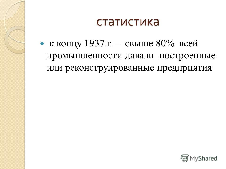 статистика к концу 1937 г. – свыше 80% всей промышленности давали построенные или реконструированные предприятия