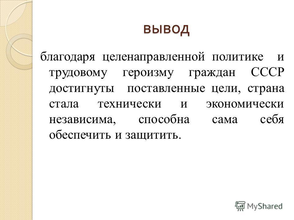 вывод благодаря целенаправленной политике и трудовому героизму граждан СССР достигнуты поставленные цели, страна стала технически и экономически независима, способна сама себя обеспечить и защитить.