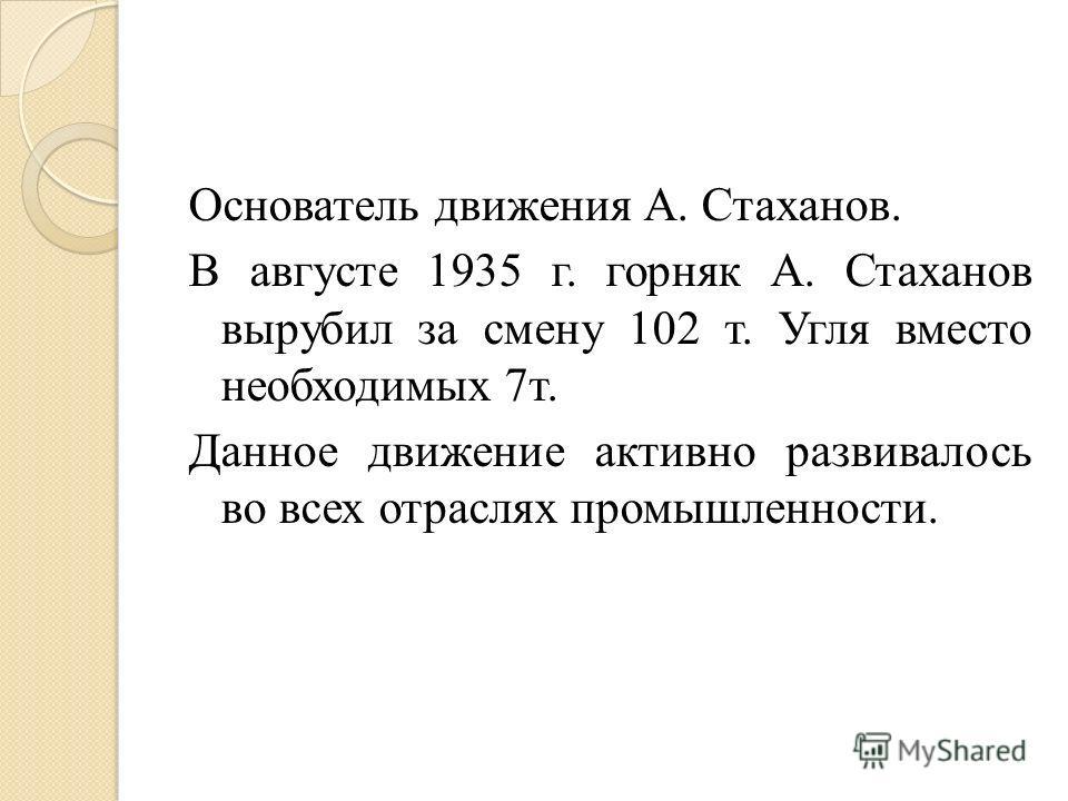 Основатель движения А. Стаханов. В августе 1935 г. горняк А. Стаханов вырубил за смену 102 т. Угля вместо необходимых 7т. Данное движение активно развивалось во всех отраслях промышленности.