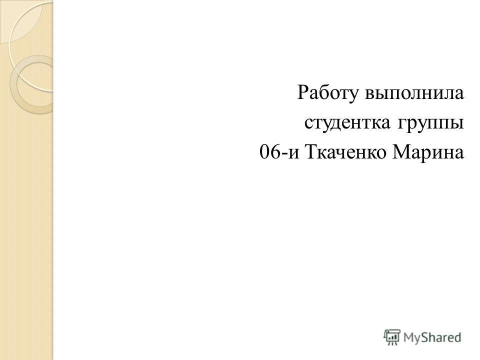 Работу выполнила студентка группы 06-и Ткаченко Марина