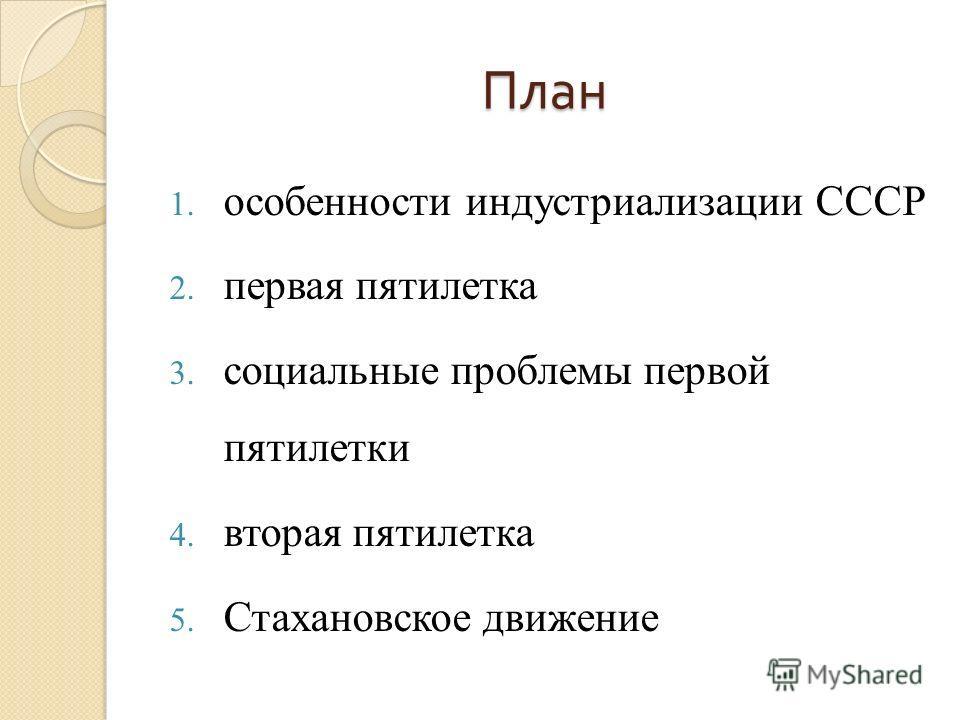 План 1. особенности индустриализации СССР 2. первая пятилетка 3. социальные проблемы первой пятилетки 4. вторая пятилетка 5. Стахановское движение