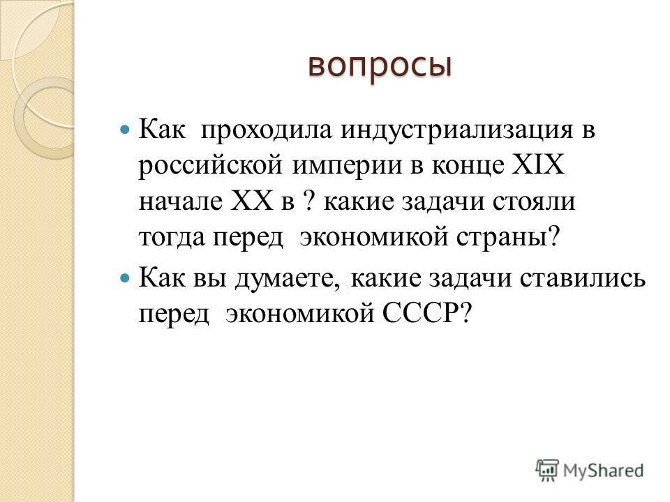 вопросы Как проходила индустриализация в российской империи в конце XIX начале XX в ? какие задачи стояли тогда перед экономикой страны? Как вы думаете, какие задачи ставились перед экономикой СССР?