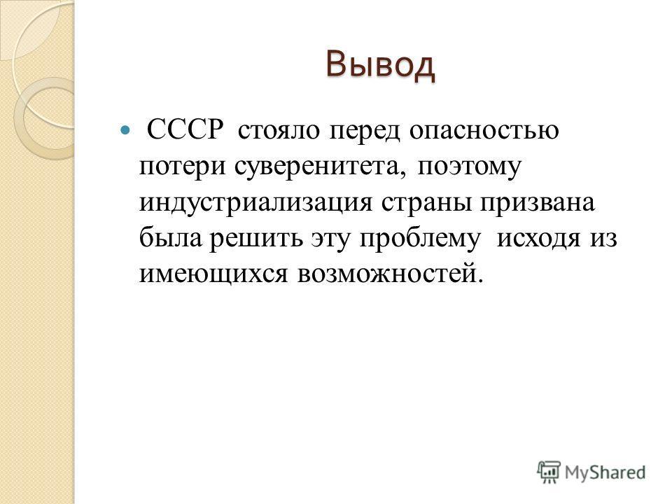 Вывод СССР стояло перед опасностью потери суверенитета, поэтому индустриализация страны призвана была решить эту проблему исходя из имеющихся возможностей.