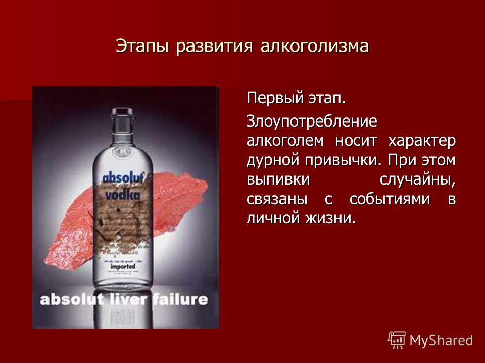 Этапы развития алкоголизма Первый этап. Злоупотребление алкоголем носит характер дурной привычки. При этом выпивки случайны, связаны с событиями в личной жизни.