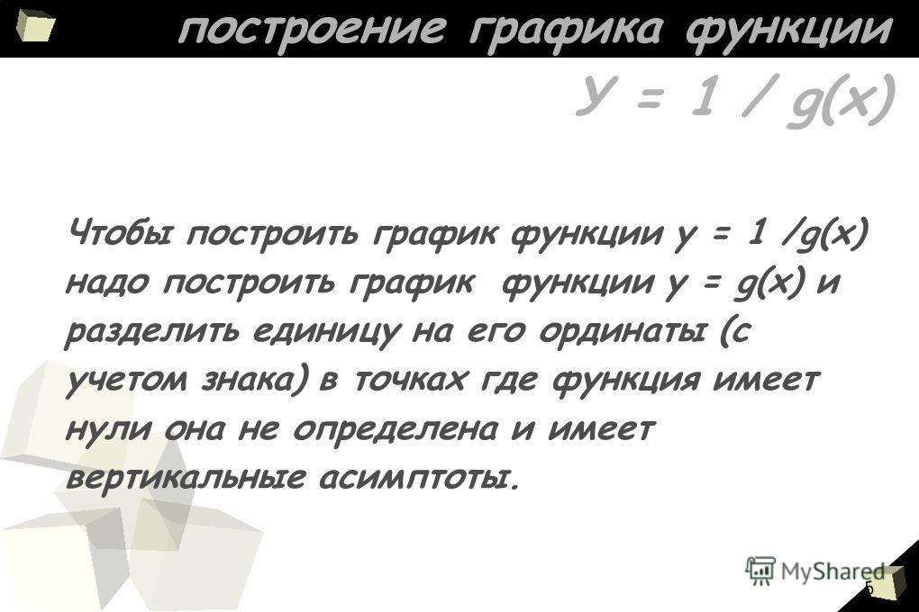 5 построение графика функции У = 1 / g(х) Чтобы построить график функции у = 1 /g(x) надо построить график функции у = g(х) и разделить единицу на его ординаты (с учетом знака) в точках где функция имеет нули она не определена и имеет вертикальные ас