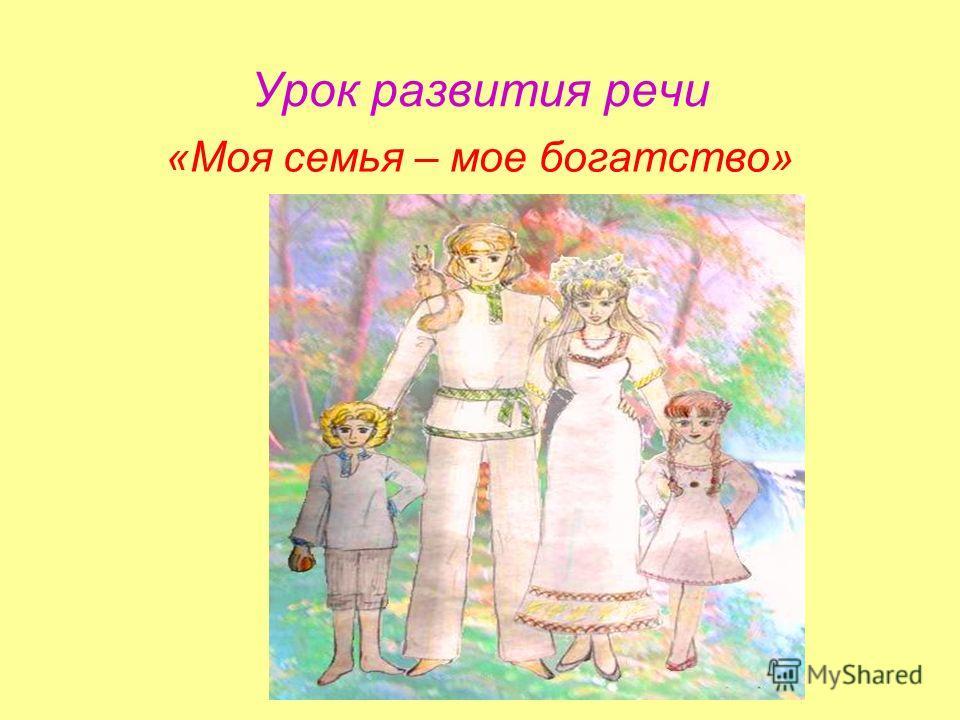 Урок развития речи «Моя семья – мое богатство»