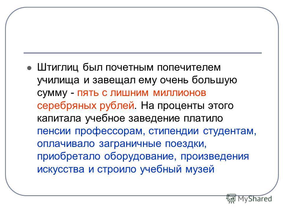 Штиглиц был почетным попечителем училища и завещал ему очень большую сумму - пять с лишним миллионов серебряных рублей. На проценты этого капитала учебное заведение платило пенсии профессорам, стипендии студентам, оплачивало заграничные поездки, прио