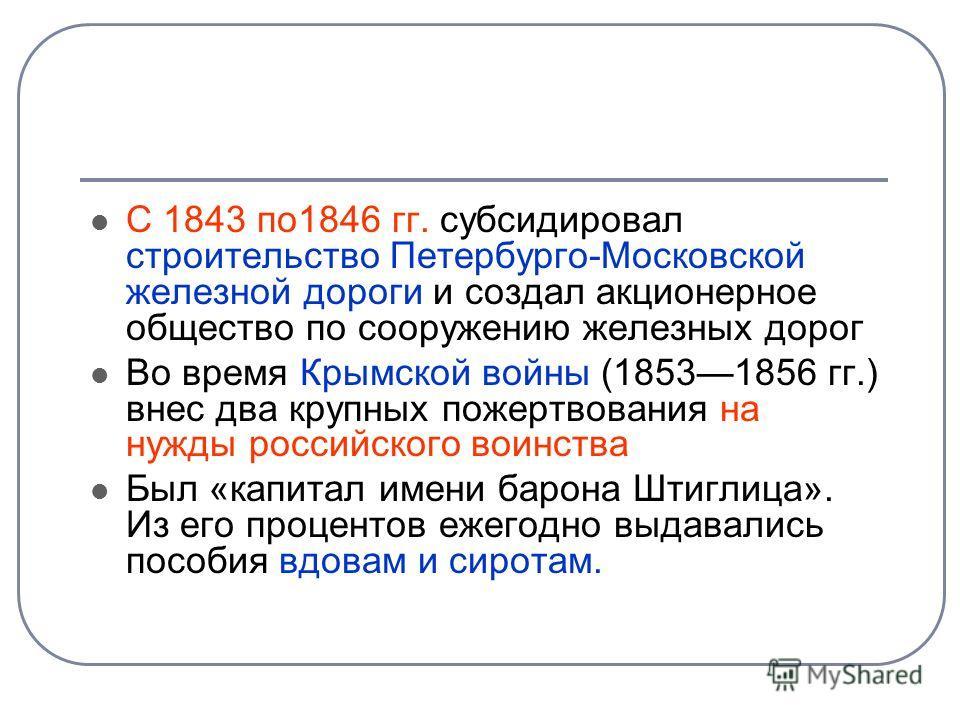 С 1843 по1846 гг. субсидировал строительство Петербурго-Московской железной дороги и создал акционерное общество по сооружению железных дорог Во время Крымской войны (18531856 гг.) внес два крупных пожертвования на нужды российского воинства Был «кап