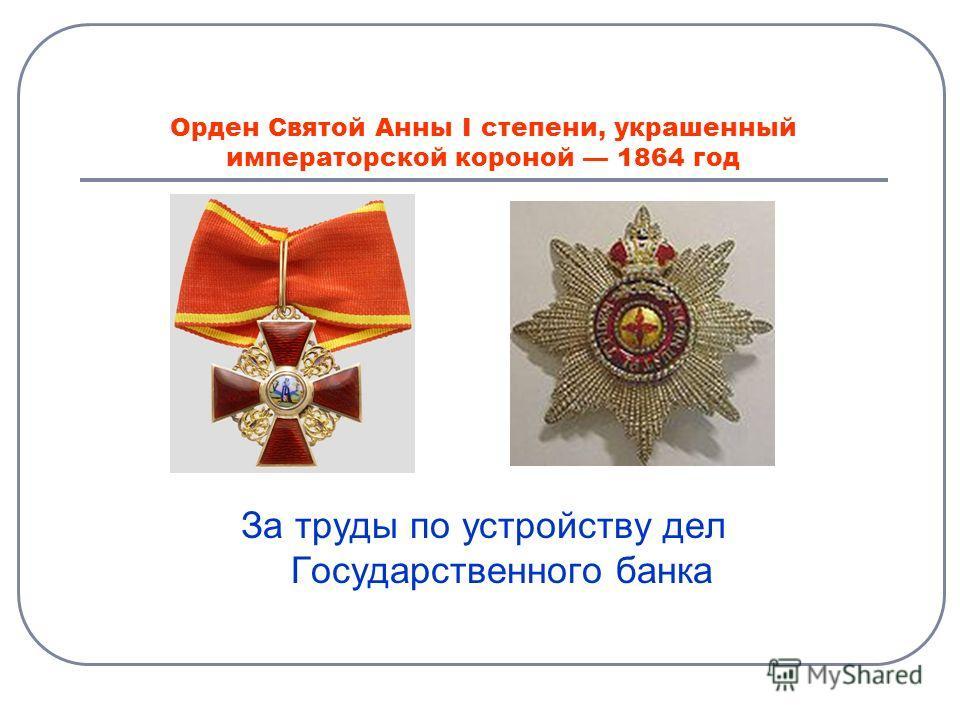 Орден Святой Анны I степени, украшенный императорской короной 1864 год За труды по устройству дел Государственного банка