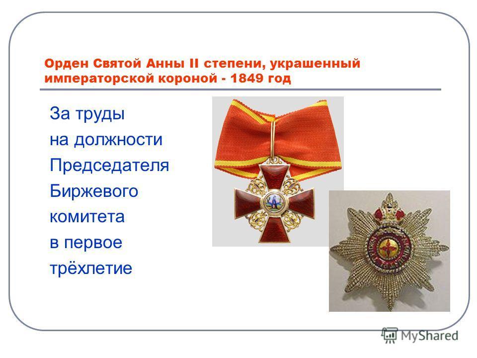 Орден Святой Анны II степени, украшенный императорской короной - 1849 год За труды на должности Председателя Биржевого комитета в первое трёхлетие
