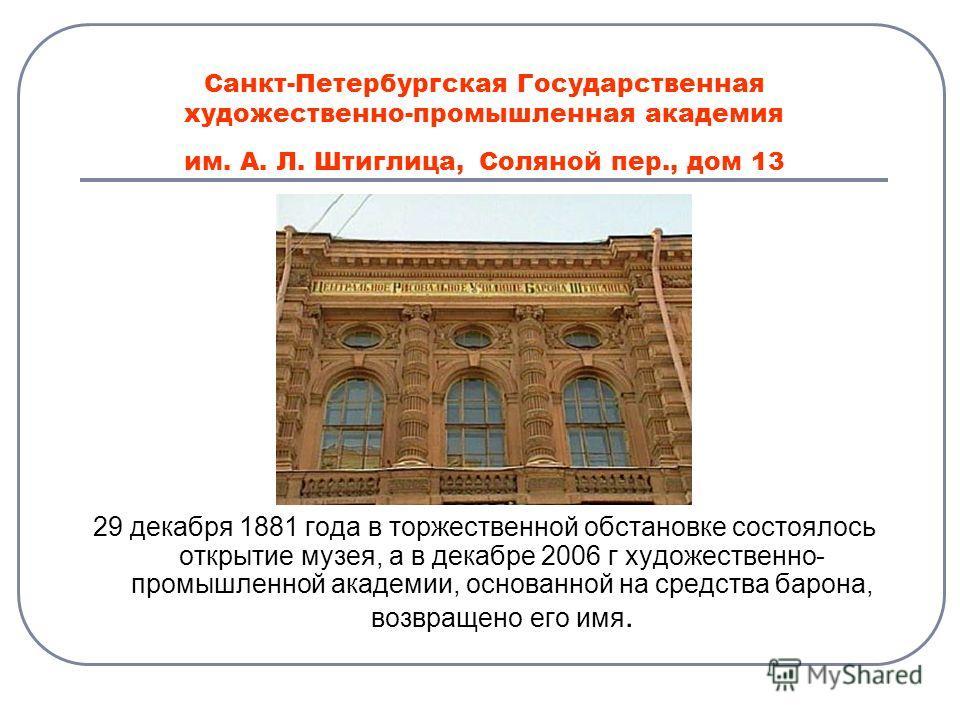 Санкт-Петербургская Государственная художественно-промышленная академия им. А. Л. Штиглица, Соляной пер., дом 13 29 декабря 1881 года в торжественной обстановке состоялось открытие музея, а в декабре 2006 г художественно- промышленной академии, основ