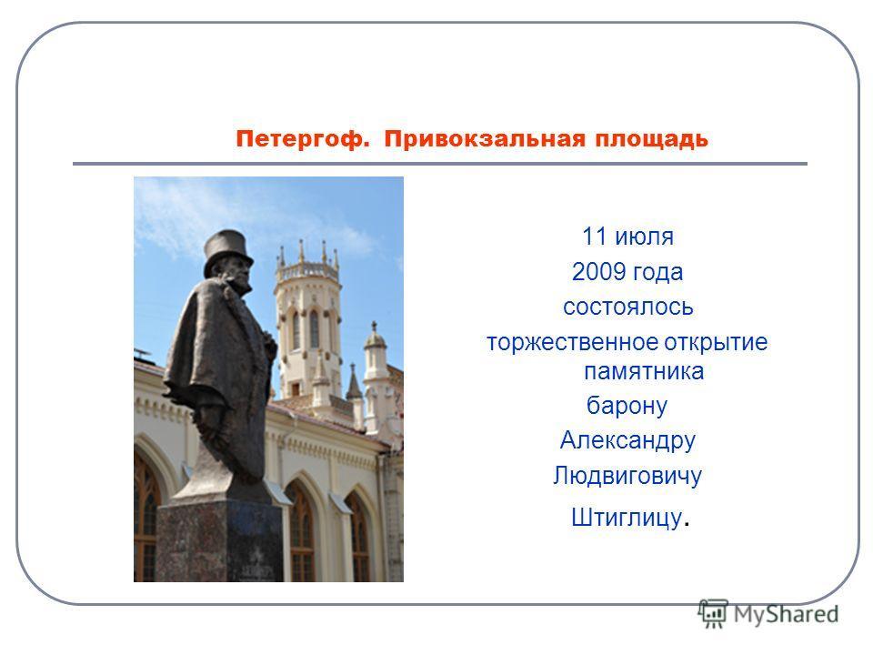 Петергоф. Привокзальная площадь 11 июля 2009 года состоялось торжественное открытие памятника барону Александру Людвиговичу Штиглицу.