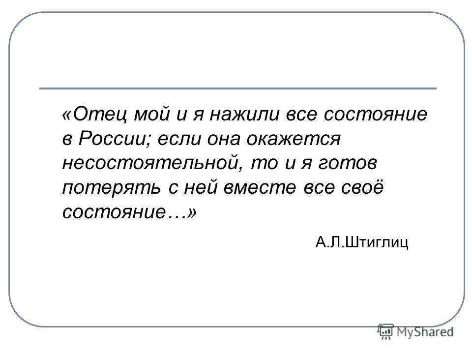 «Отец мой и я нажили все состояние в России; если она окажется несостоятельной, то и я готов потерять с ней вместе все своё состояние…» А.Л.Штиглиц