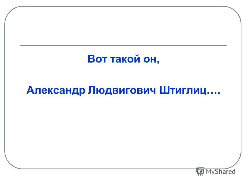 Вот такой он, Александр Людвигович Штиглиц….