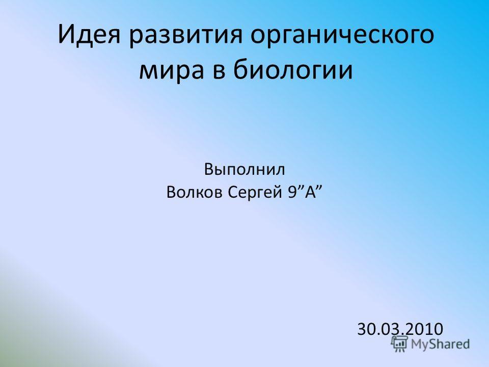 Идея развития органического мира в биологии Выполнил Волков Сергей 9А 30.03.2010