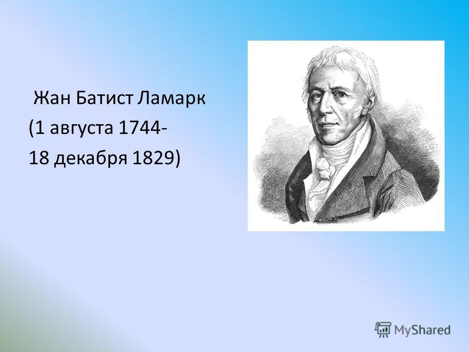 Жан Батист Ламарк (1 августа 1744- 18 декабря 1829)