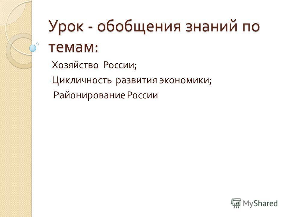 Урок - обобщения знаний по темам : - Хозяйство России ; - Цикличность развития экономики ; Районирование России