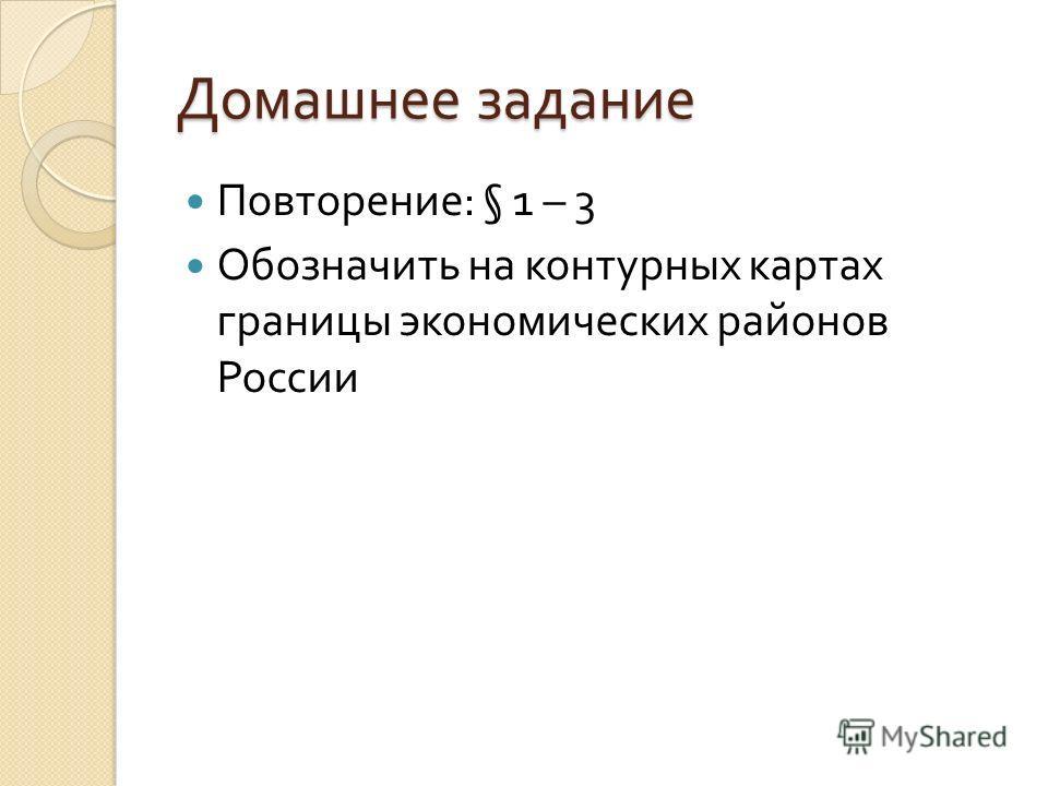 Домашнее задание Повторение : § 1 – 3 Обозначить на контурных картах границы экономических районов России