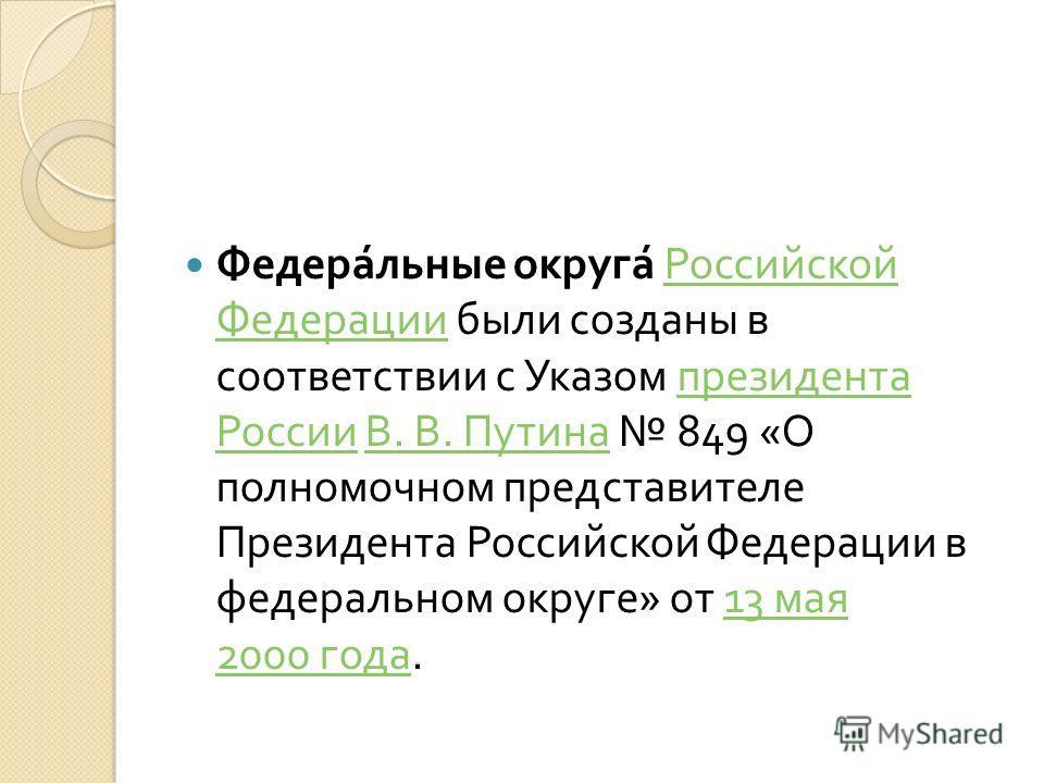 Федеральные округа Российской Федерации были созданы в соответствии с Указом президента России В. В. Путина 849 « О полномочном представителе Президента Российской Федерации в федеральном округе » от 13 мая 2000 года. Российской Федерации президента
