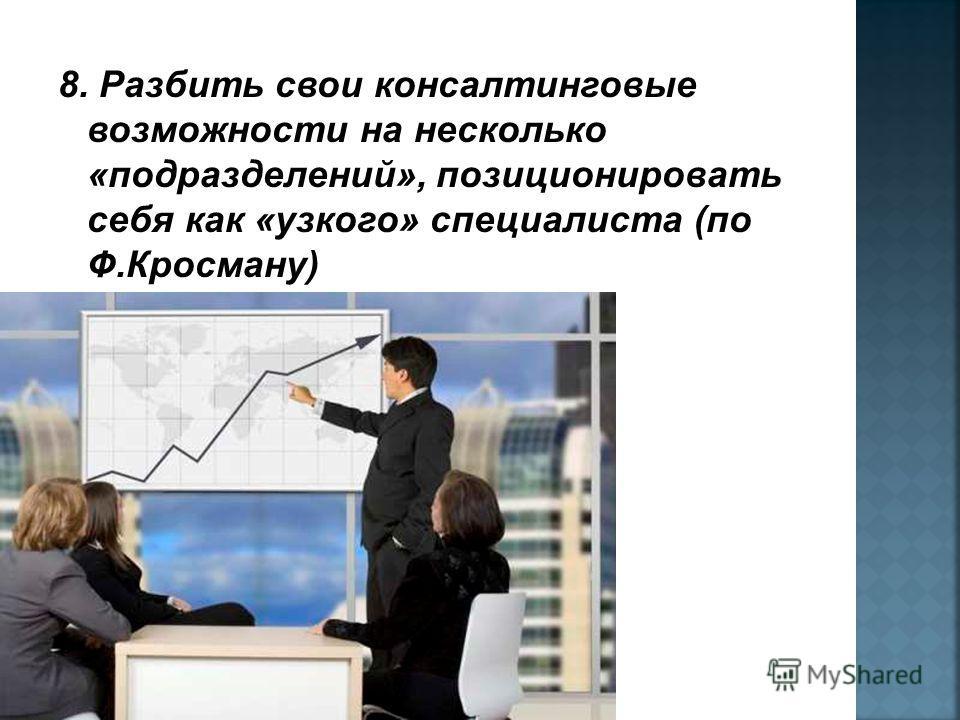 8. Разбить свои консалтинговые возможности на несколько «подразделений», позиционировать себя как «узкого» специалиста (по Ф.Кросману)