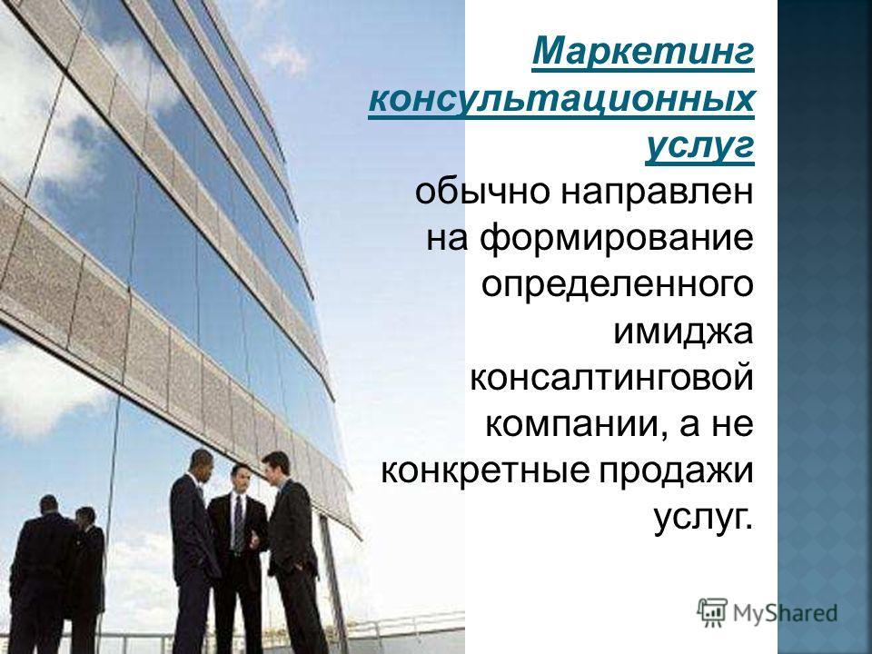 Маркетинг консультационных услуг обычно направлен на формирование определенного имиджа консалтинговой компании, а не конкретные продажи услуг.