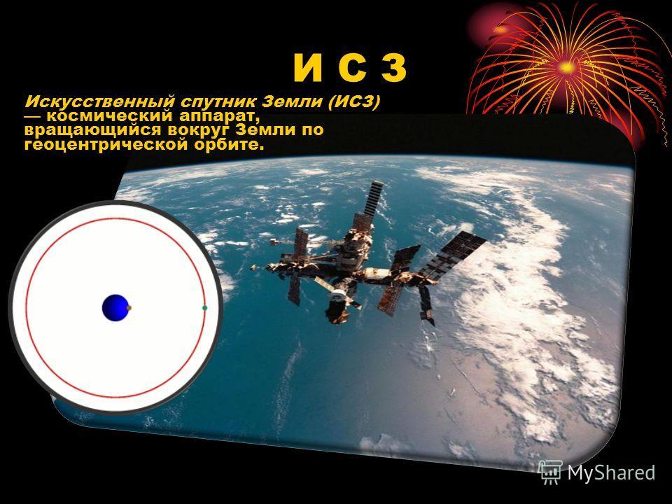 Искусственный спутник Земли (ИСЗ) космический аппарат, вращающийся вокруг Земли по геоцентрической орбите. И С З