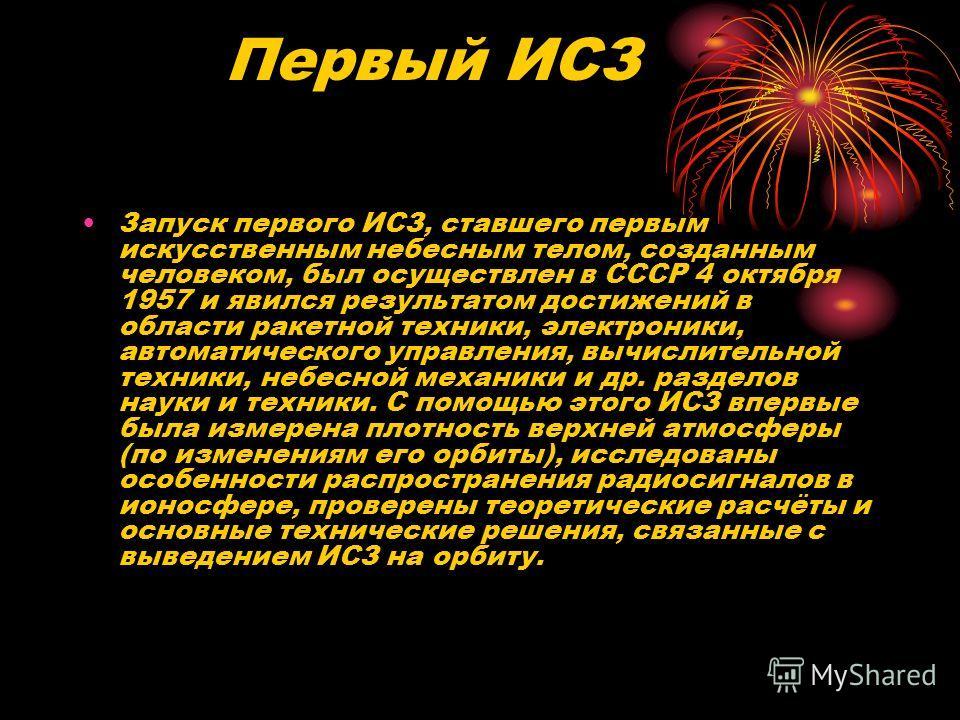 Первый ИСЗ Запуск первого ИСЗ, ставшего первым искусственным небесным телом, созданным человеком, был осуществлен в СССР 4 октября 1957 и явился результатом достижений в области ракетной техники, электроники, автоматического управления, вычислительно