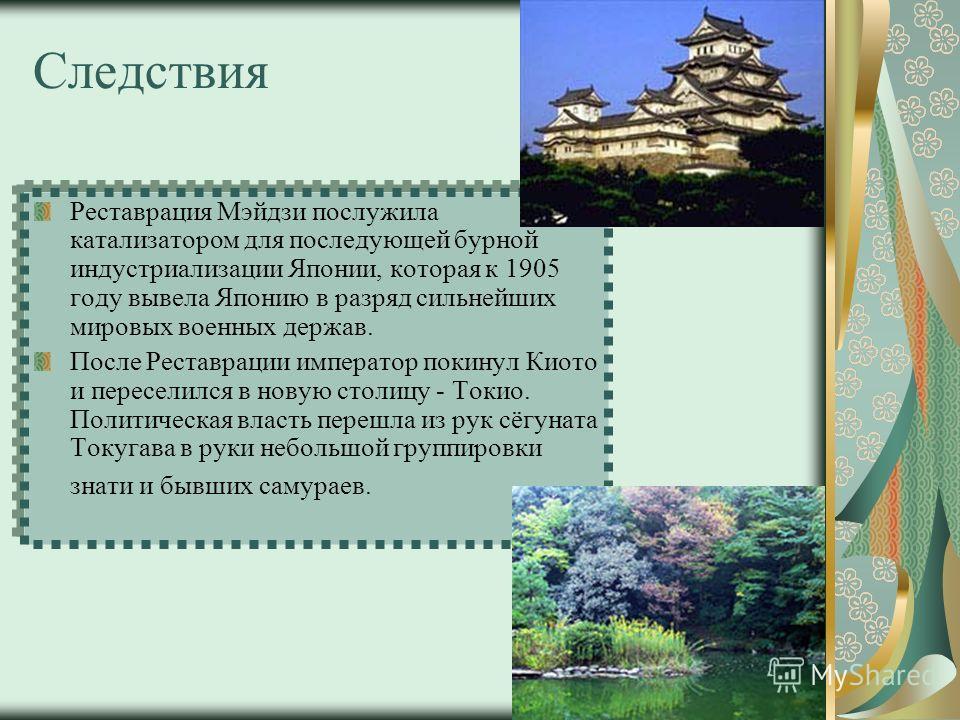 Следствия Реставрация Мэйдзи послужила катализатором для последующей бурной индустриализации Японии, которая к 1905 году вывела Японию в разряд сильнейших мировых военных держав. После Реставрации император покинул Киото и переселился в новую столицу