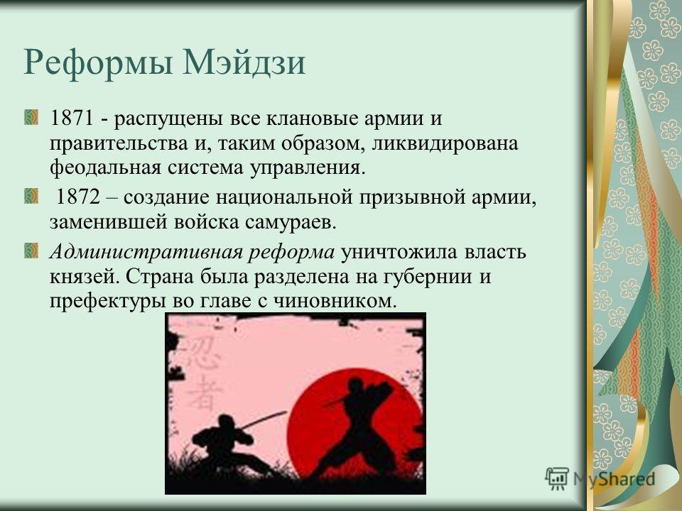 Реформы Мэйдзи 1871 - распущены все клановые армии и правительства и, таким образом, ликвидирована феодальная система управления. 1872 – создание национальной призывной армии, заменившей войска самураев. Административная реформа уничтожила власть кня