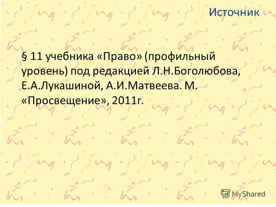 Источник § 11 учебника «Право» (профильный уровень) под редакцией Л.Н.Боголюбова, Е.А.Лукашиной, А.И.Матвеева. М. «Просвещение», 2011г.