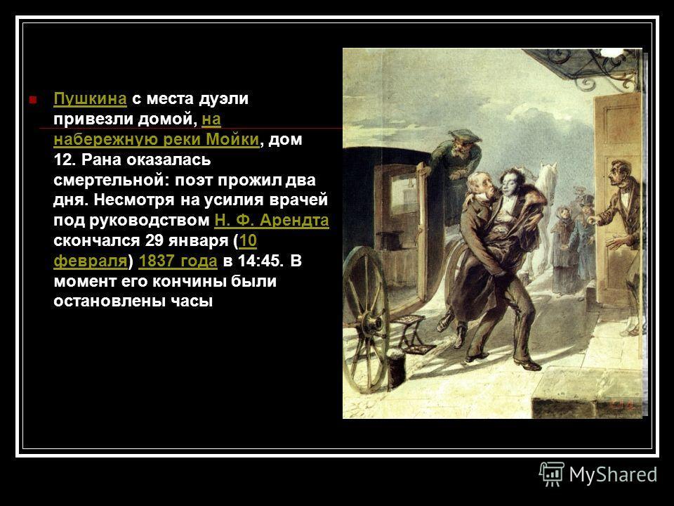 Пушкина с места дуэли привезли домой, на набережную реки Мойки, дом 12. Рана оказалась смертельной: поэт прожил два дня. Несмотря на усилия врачей под руководством Н. Ф. Арендта скончался 29 января (10 февраля) 1837 года в 14:45. В момент его кончины