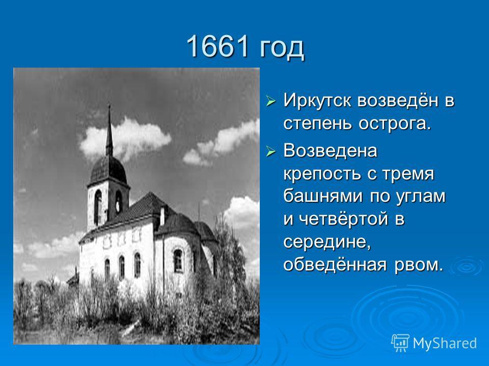 1661 год Иркутск возведён в степень острога. Иркутск возведён в степень острога. Возведена крепость с тремя башнями по углам и четвёртой в середине, обведённая рвом. Возведена крепость с тремя башнями по углам и четвёртой в середине, обведённая рвом.