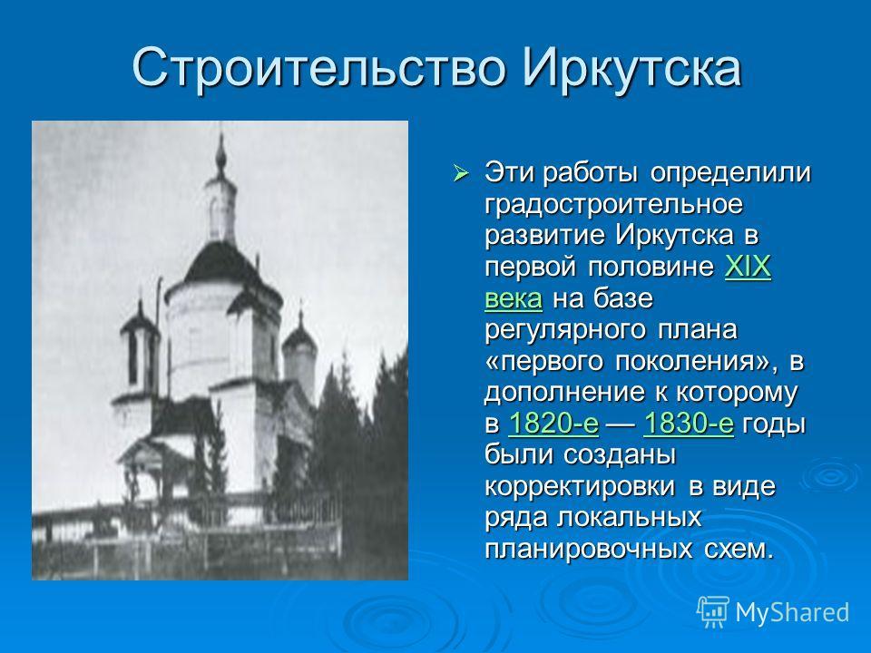 Строительство Иркутска Эти работы определили градостроительное развитие Иркутска в первой половине XIX века на базе регулярного плана «первого поколения», в дополнение к которому в 1820-е 1830-е годы были созданы корректировки в виде ряда локальных п