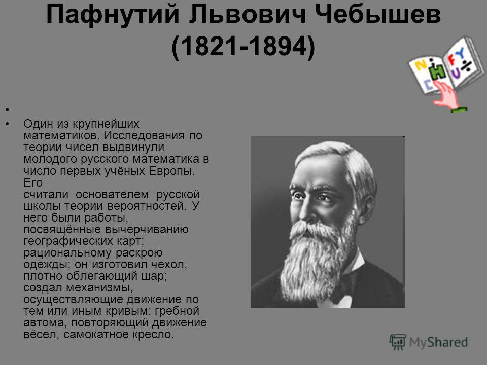Пафнутий Львович Чебышев (1821-1894) Один из крупнейших математиков. Исследования по теории чисел выдвинули молодого русского математика в число первых учёных Европы. Его считали основателем русской школы теории вероятностей. У него были работы, посв