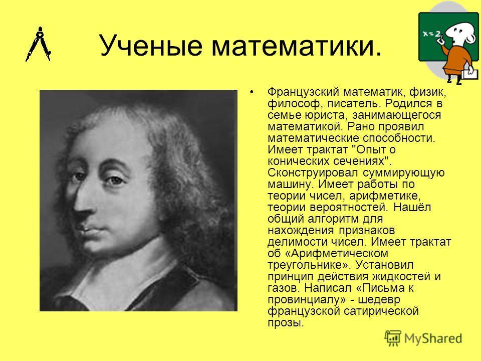 Ученые математики. Французский математик, физик, философ, писатель. Родился в семье юриста, занимающегося математикой. Рано проявил математические способности. Имеет трактат