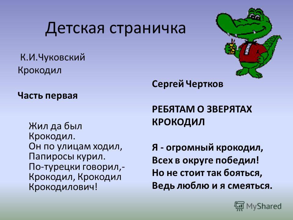 Детская страничка К.И.Чуковский Крокодил Часть первая Жил да был Крокодил. Он по улицам ходил, Папиросы курил. По-турецки говорил,- Крокодил, Крокодил Крокодилович! Сергей Чертков РЕБЯТАМ О ЗВЕРЯТАХ КРОКОДИЛ Я - огромный крокодил, Всех в округе побед
