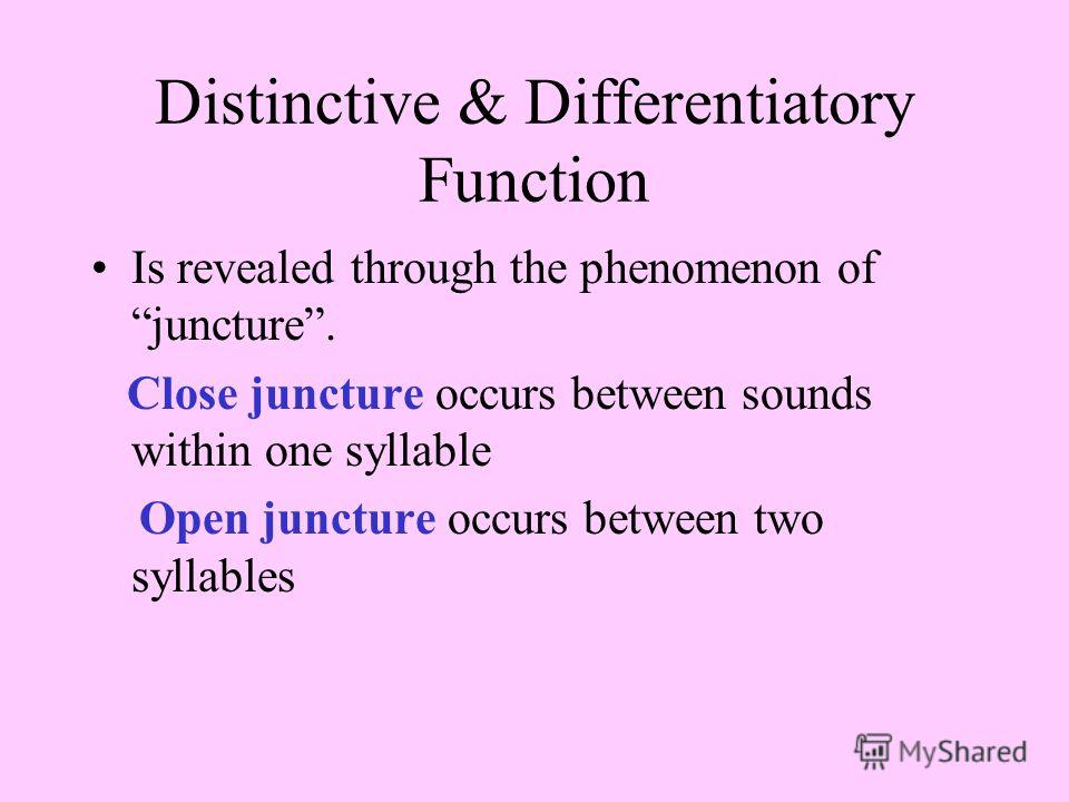 Distinctive & Differentiatory Function Is revealed through the phenomenon of juncture. Close juncture occurs between sounds within one syllable Open juncture occurs between two syllables