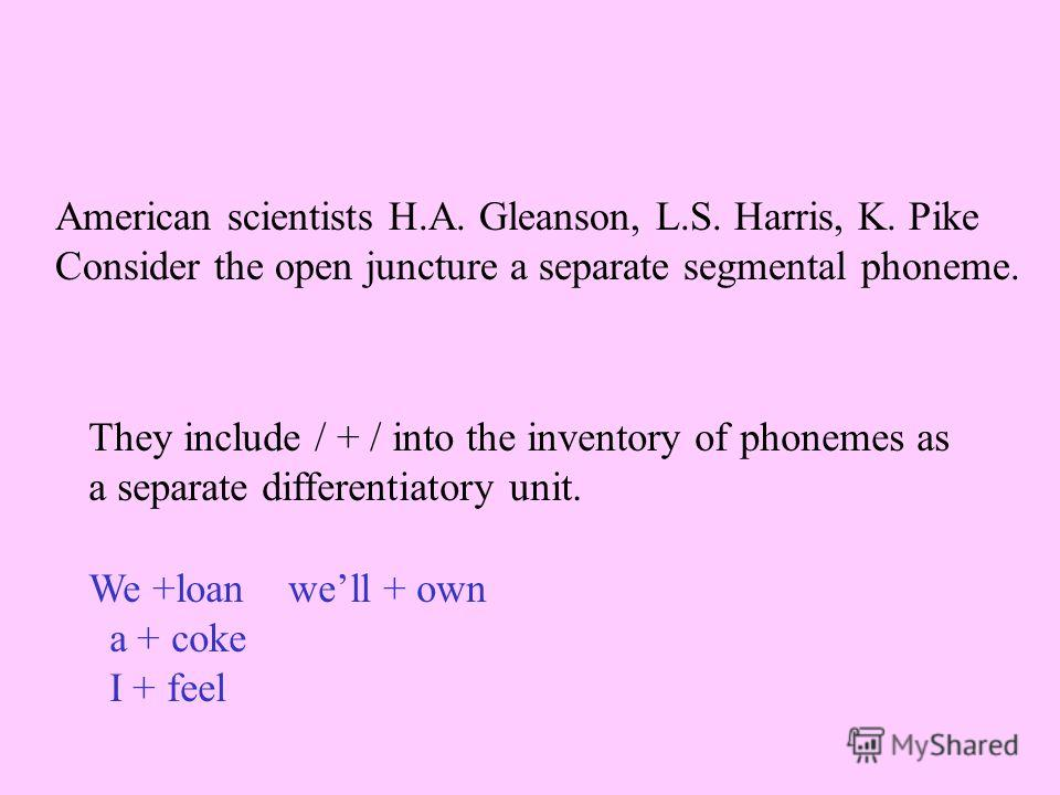 American scientists H.A. Gleanson, L.S. Harris, K. Pike Consider the open juncture a separate segmental phoneme. They include / + / into the inventory of phonemes as a separate differentiatory unit. We +loan well + own a + coke I + feel