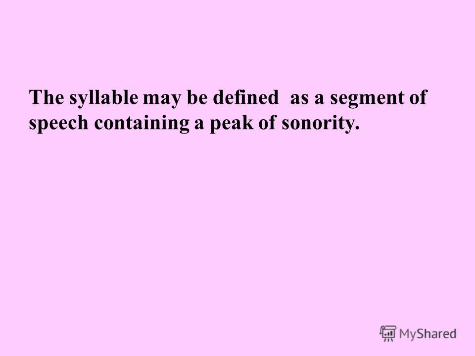 The syllable may be defined as a segment of speech containing a peak of sonority.