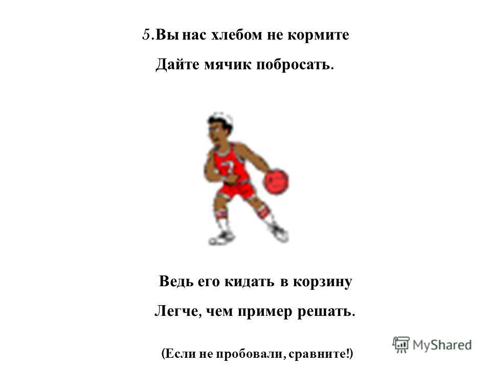 5. Вы нас хлебом не кормите Дайте мячик побросать. Ведь его кидать в корзину Легче, чем пример решать. ( Если не пробовали, сравните !)