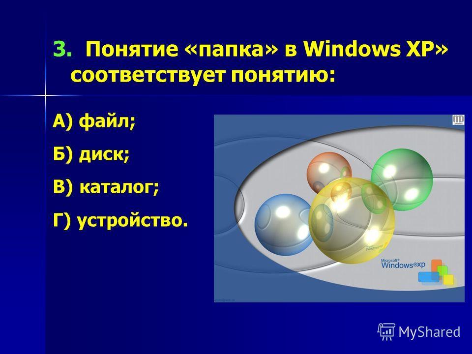 3. Понятие «папка» в Windows XP» соответствует понятию: А) файл; Б) диск; В) каталог; Г) устройство.