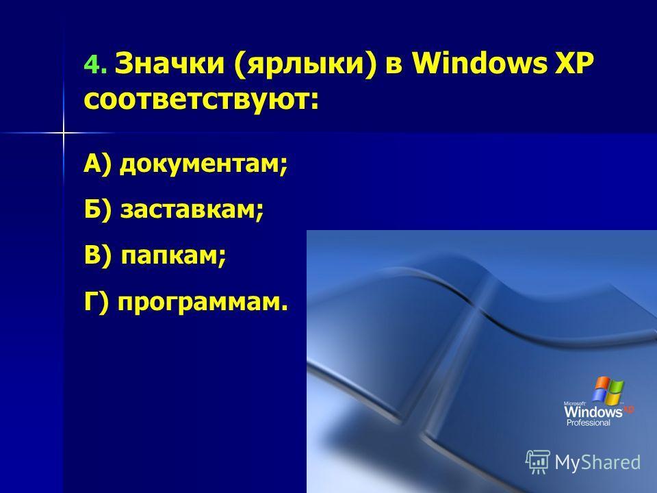 4. Значки (ярлыки) в Windows XP соответствуют: А) документам; Б) заставкам; В) папкам; Г) программам.