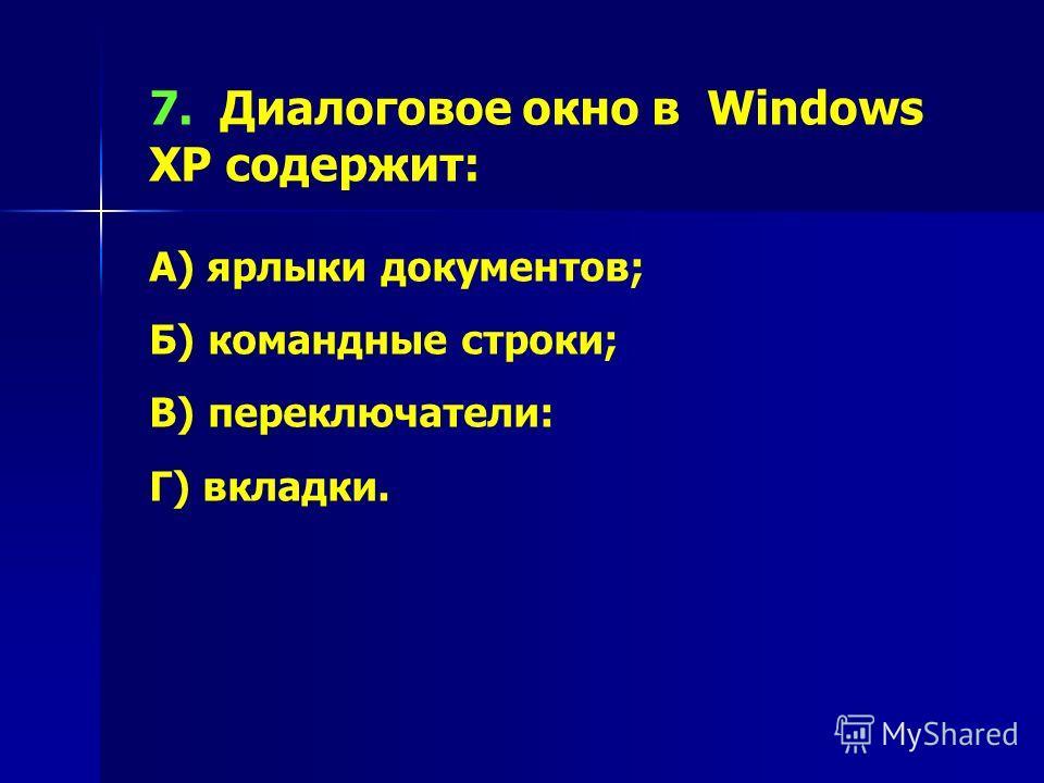 7. Диалоговое окно в Windows XP содержит: А) ярлыки документов; Б) командные строки; В) переключатели: Г) вкладки.