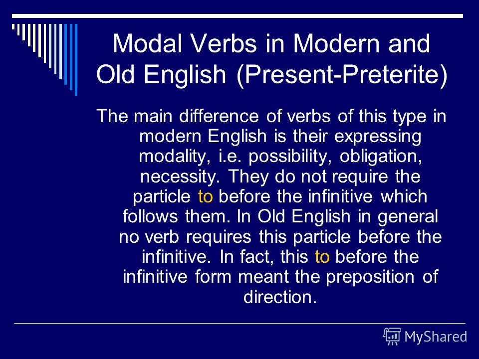 Modal Verbs in Modern and Old English (Present-Preterite) The main difference of verbs of this type in modern English is their expressing modality, i.e. possibility, obligation, necessity. They do not require the particle to before the infinitive whi