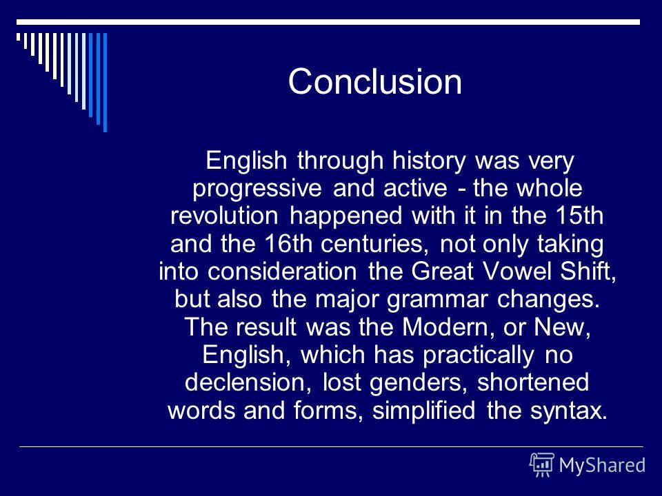 Conclusion English through history was very progressive and active - the whole revolution happened with it in the 15th and the 16th centuries, not only taking into consideration the Great Vowel Shift, but also the major grammar changes. The result wa