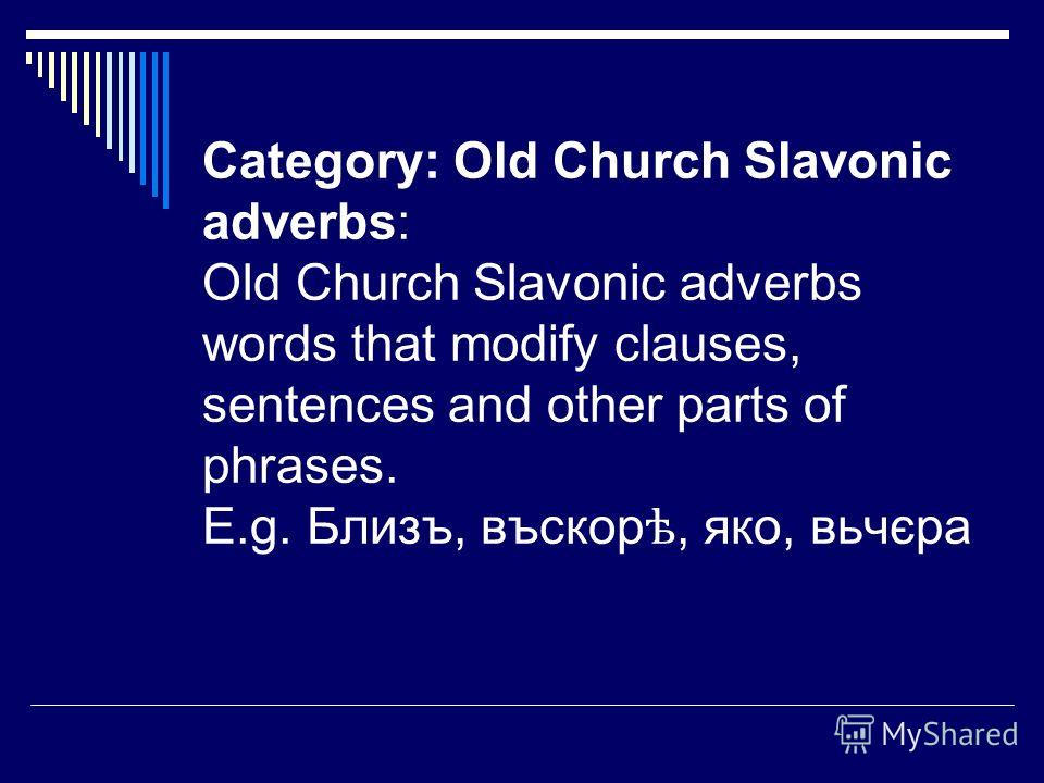 Category: Old Church Slavonic adverbs: Old Church Slavonic adverbs words that modify clauses, sentences and other parts of phrases. E.g. Близъ, въскор ѣ, яко, вьчєра