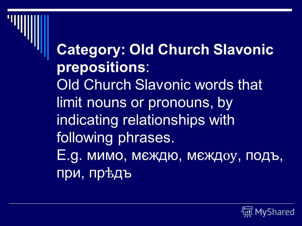 Category: Old Church Slavonic prepositions: Old Church Slavonic words that limit nouns or pronouns, by indicating relationships with following phrases. E.g. мимо, мєждю, мєжд ѹ, подъ, при, пр ѣ дъ