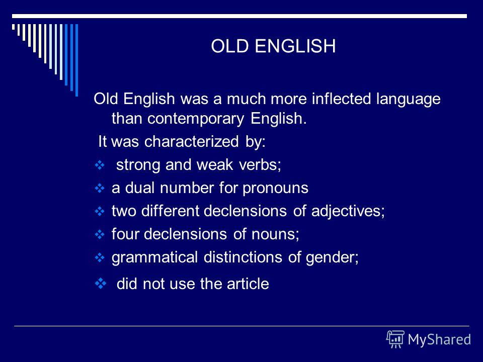 OLD ENGLISH Old English was a much more inflected language than contemporary English. It was characterized by: strong and weak verbs; a dual number for pronouns two different declensions of adjectives; four declensions of nouns; grammatical distincti